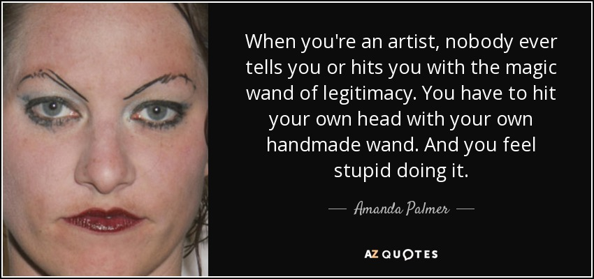 When you're an artist, nobody ever tells you or hits you with the magic wand of legitimacy. You have to hit your own head with your own handmade wand. And you feel stupid doing it. - Amanda Palmer