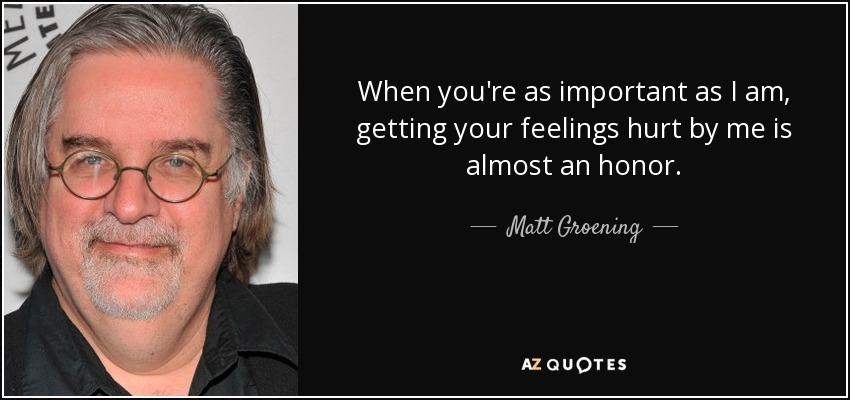 Matt Groening Quote When Youre As Important As I Am Getting Your