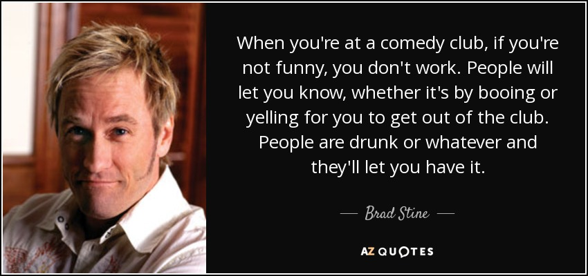 When you're at a comedy club, if you're not funny, you don't work. People will let you know, whether it's by booing or yelling for you to get out of the club. People are drunk or whatever and they'll let you have it. - Brad Stine