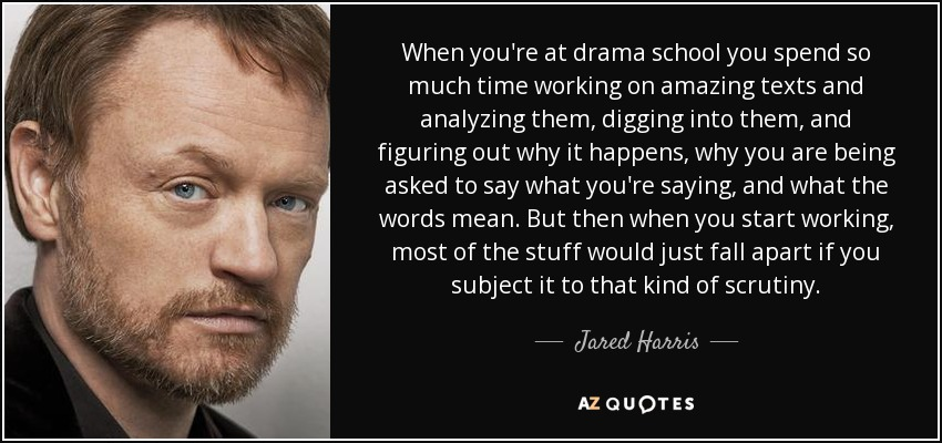 When you're at drama school you spend so much time working on amazing texts and analyzing them, digging into them, and figuring out why it happens, why you are being asked to say what you're saying, and what the words mean. But then when you start working, most of the stuff would just fall apart if you subject it to that kind of scrutiny. - Jared Harris