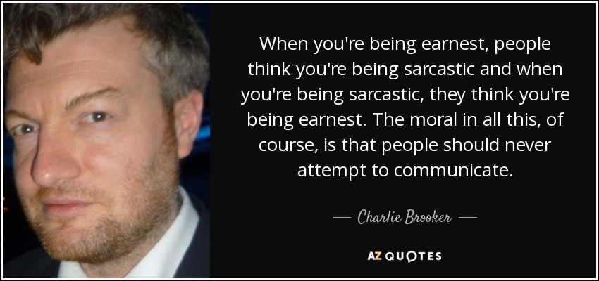 When you're being earnest, people think you're being sarcastic and when you're being sarcastic, they think you're being earnest. The moral in all this, of course, is that people should never attempt to communicate. - Charlie Brooker