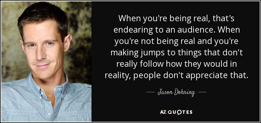 When you're being real, that's endearing to an audience. When you're not being real and you're making jumps to things that don't really follow how they would in reality, people don't appreciate that. - Jason Dohring