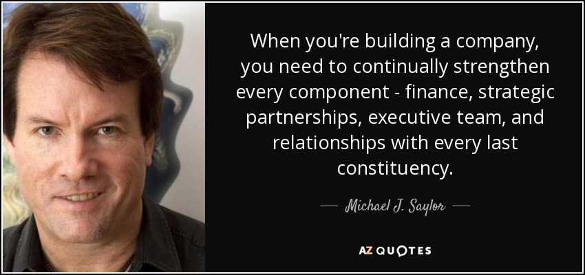 When you're building a company, you need to continually strengthen every component - finance, strategic partnerships, executive team, and relationships with every last constituency. - Michael J. Saylor