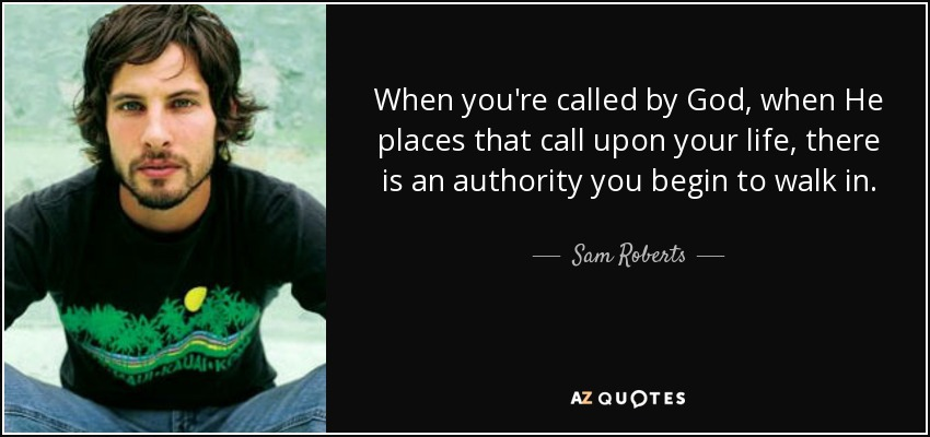 When you're called by God, when He places that call upon your life, there is an authority you begin to walk in. - Sam Roberts