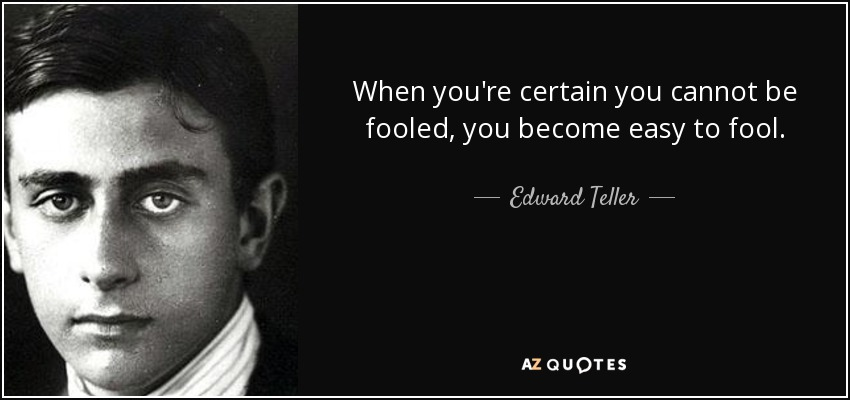 When you're certain you cannot be fooled, you become easy to fool. - Edward Teller