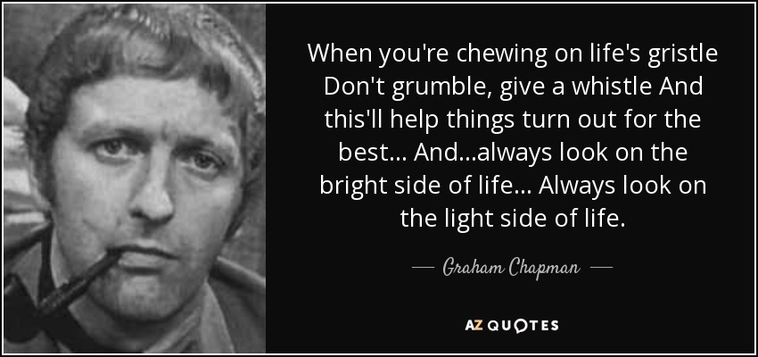 When you're chewing on life's gristle Don't grumble, give a whistle And this'll help things turn out for the best... And...always look on the bright side of life... Always look on the light side of life. - Graham Chapman