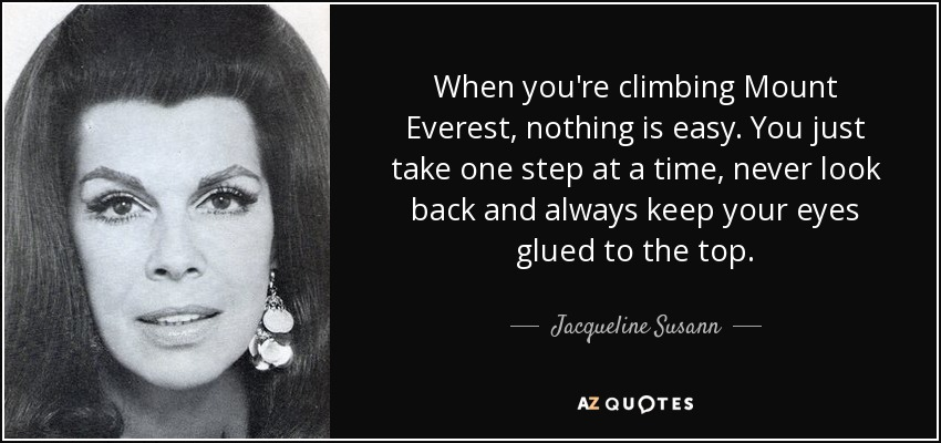When you're climbing Mount Everest, nothing is easy. You just take one step at a time, never look back and always keep your eyes glued to the top. - Jacqueline Susann