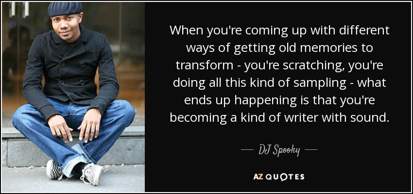 When you're coming up with different ways of getting old memories to transform - you're scratching, you're doing all this kind of sampling - what ends up happening is that you're becoming a kind of writer with sound. - DJ Spooky