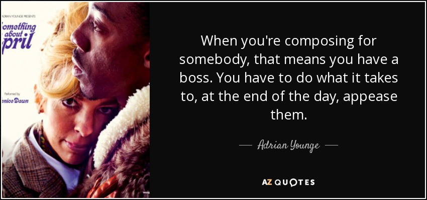 When you're composing for somebody, that means you have a boss. You have to do what it takes to, at the end of the day, appease them. - Adrian Younge