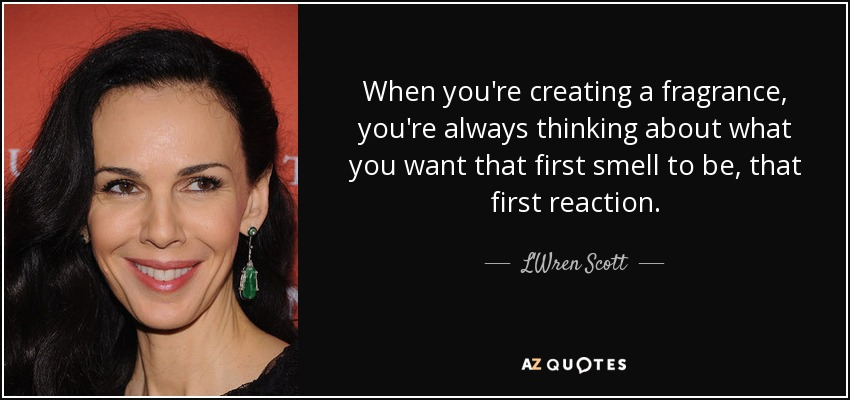 When you're creating a fragrance, you're always thinking about what you want that first smell to be, that first reaction. - L'Wren Scott