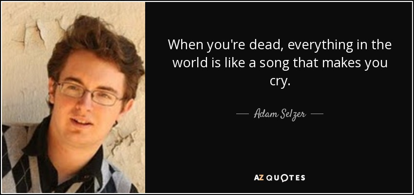 When you're dead, everything in the world is like a song that makes you cry. - Adam Selzer