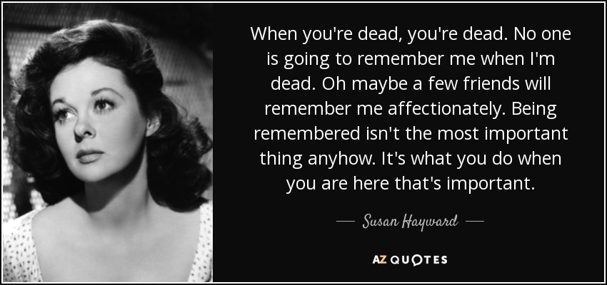 When you're dead, you're dead. No one is going to remember me when I'm dead. Oh maybe a few friends will remember me affectionately. Being remembered isn't the most important thing anyhow. It's what you do when you are here that's important. - Susan Hayward