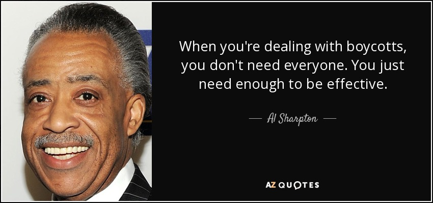 When you're dealing with boycotts, you don't need everyone. You just need enough to be effective. - Al Sharpton