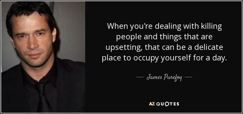 When you're dealing with killing people and things that are upsetting, that can be a delicate place to occupy yourself for a day. - James Purefoy