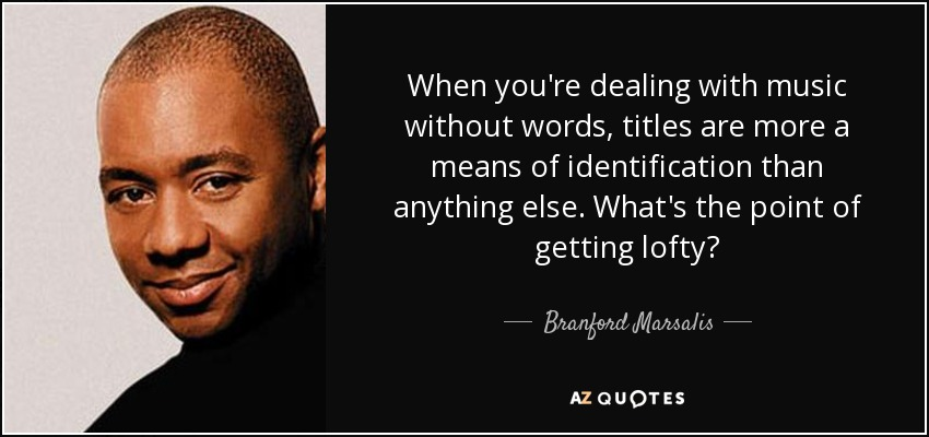 When you're dealing with music without words, titles are more a means of identification than anything else. What's the point of getting lofty? - Branford Marsalis