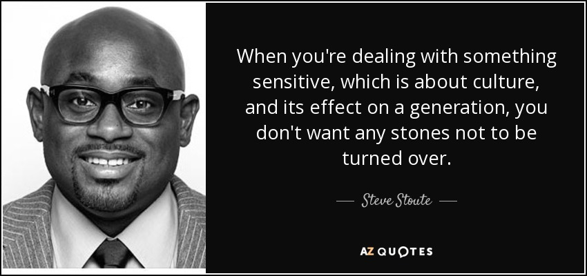 When you're dealing with something sensitive, which is about culture, and its effect on a generation, you don't want any stones not to be turned over. - Steve Stoute