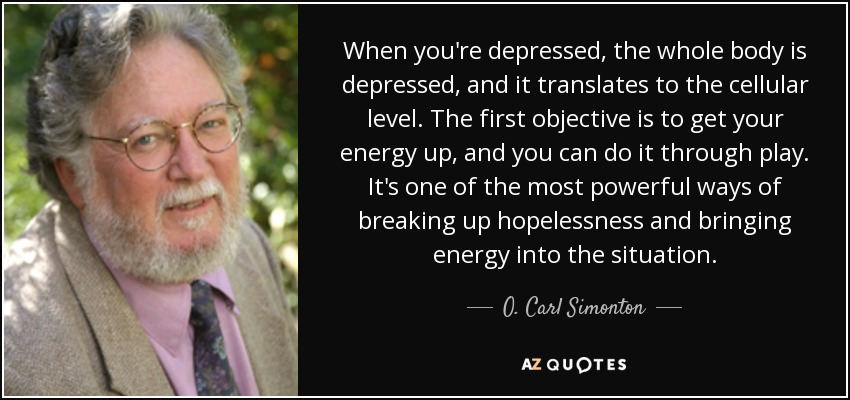 When you're depressed, the whole body is depressed, and it translates to the cellular level. The first objective is to get your energy up, and you can do it through play. It's one of the most powerful ways of breaking up hopelessness and bringing energy into the situation. - O. Carl Simonton