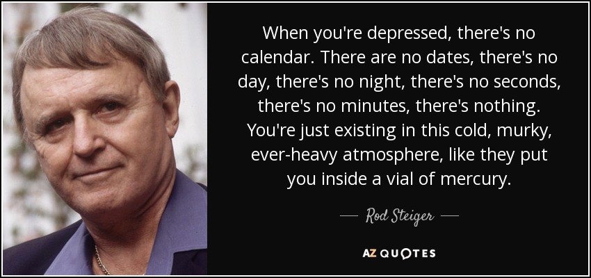 When you're depressed, there's no calendar. There are no dates, there's no day, there's no night, there's no seconds, there's no minutes, there's nothing. You're just existing in this cold, murky, ever-heavy atmosphere, like they put you inside a vial of mercury. - Rod Steiger