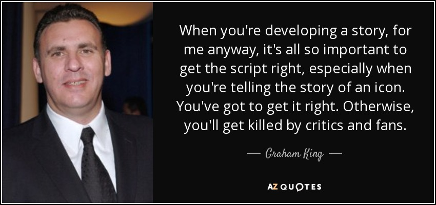 When you're developing a story, for me anyway, it's all so important to get the script right, especially when you're telling the story of an icon. You've got to get it right. Otherwise, you'll get killed by critics and fans. - Graham King