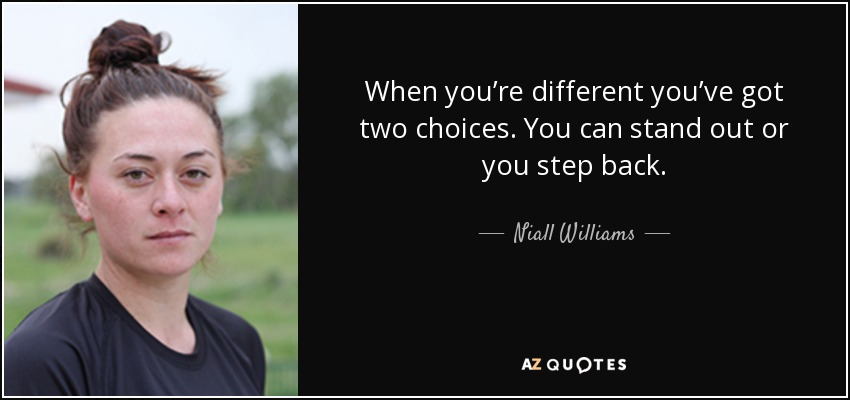 When you're different you've got two choices. You can stand out or you step back. - Niall Williams
