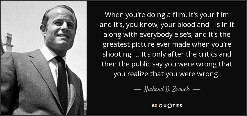 When you're doing a film, it's your film and it's, you know, your blood and - is in it along with everybody else's, and it's the greatest picture ever made when you're shooting it. It's only after the critics and then the public say you were wrong that you realize that you were wrong. - Richard D. Zanuck