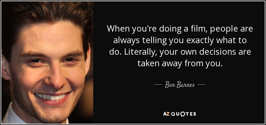 When you're doing a film, people are always telling you exactly what to do. Literally, your own decisions are taken away from you. - Ben Barnes