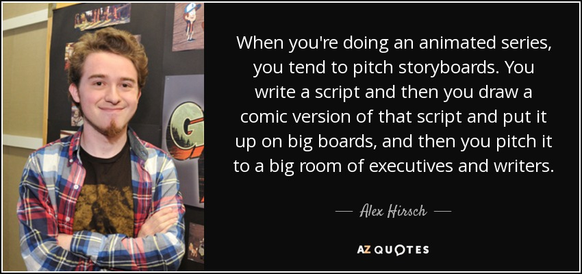 When you're doing an animated series, you tend to pitch storyboards. You write a script and then you draw a comic version of that script and put it up on big boards, and then you pitch it to a big room of executives and writers. - Alex Hirsch