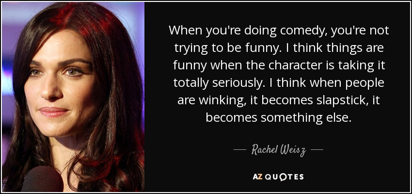 When you're doing comedy, you're not trying to be funny. I think things are funny when the character is taking it totally seriously. I think when people are winking, it becomes slapstick, it becomes something else. - Rachel Weisz