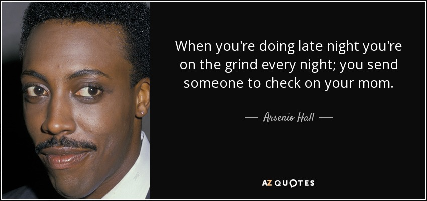 When you're doing late night you're on the grind every night; you send someone to check on your mom. - Arsenio Hall