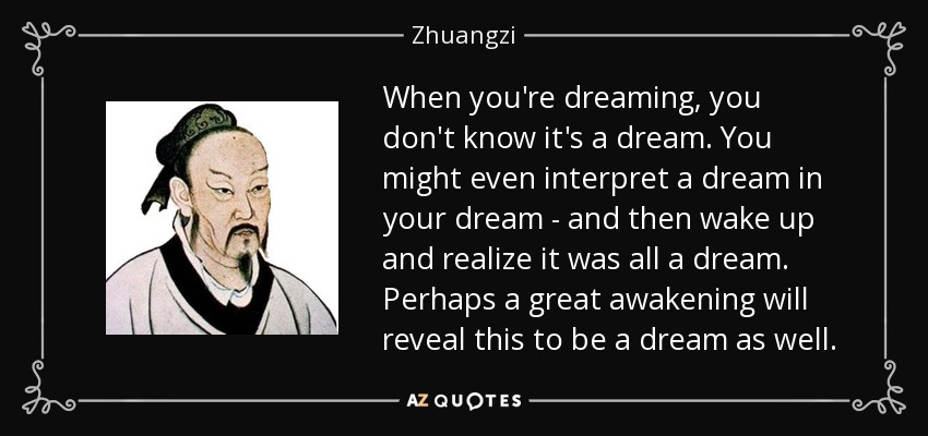 When you're dreaming, you don't know it's a dream. You might even interpret a dream in your dream - and then wake up and realize it was all a dream. Perhaps a great awakening will reveal this to be a dream as well. - Zhuangzi