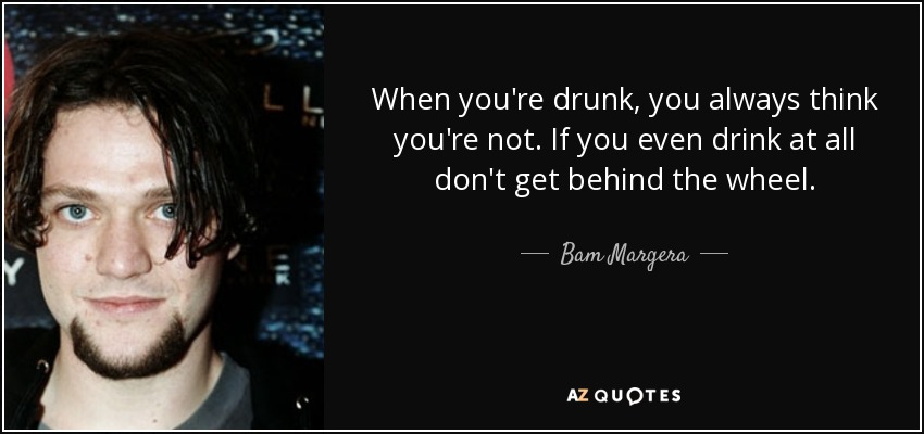When you're drunk, you always think you're not. If you even drink at all don't get behind the wheel. - Bam Margera