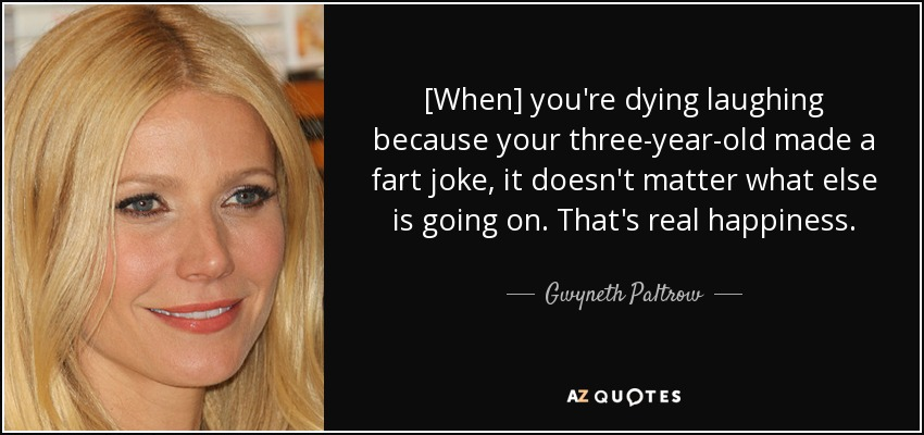 [When] you're dying laughing because your three-year-old made a fart joke, it doesn't matter what else is going on. That's real happiness. - Gwyneth Paltrow