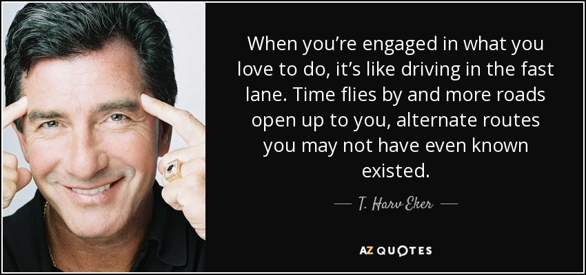 When you're engaged in what you love to do, it's like driving in the fast lane. Time flies by and more roads open up to you, alternate routes you may not have even known existed. - T. Harv Eker