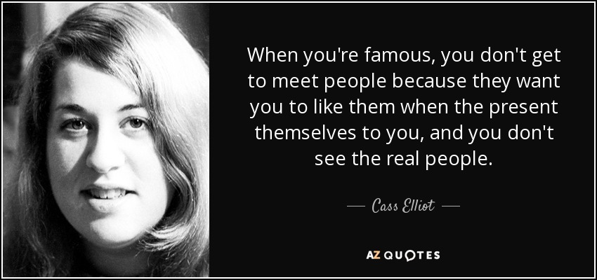 When you're famous, you don't get to meet people because they want you to like them when the present themselves to you, and you don't see the real people. - Cass Elliot