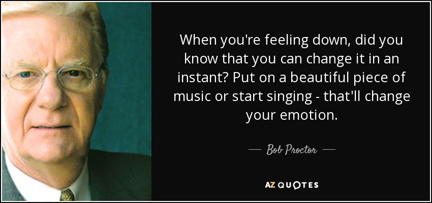 When you're feeling down, did you know that you can change it in an instant? Put on a beautiful piece of music or start singing - that'll change your emotion. - Bob Proctor
