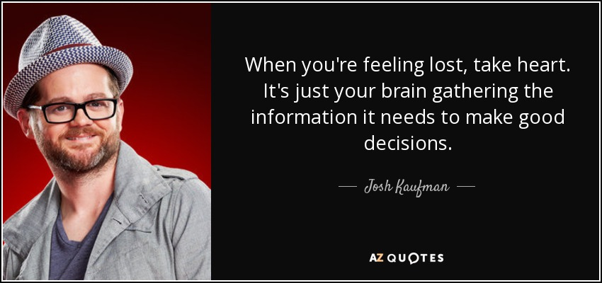 When you're feeling lost, take heart. It's just your brain gathering the information it needs to make good decisions. - Josh Kaufman