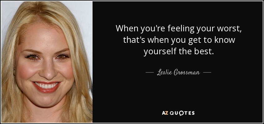 When you're feeling your worst, that's when you get to know yourself the best. - Leslie Grossman