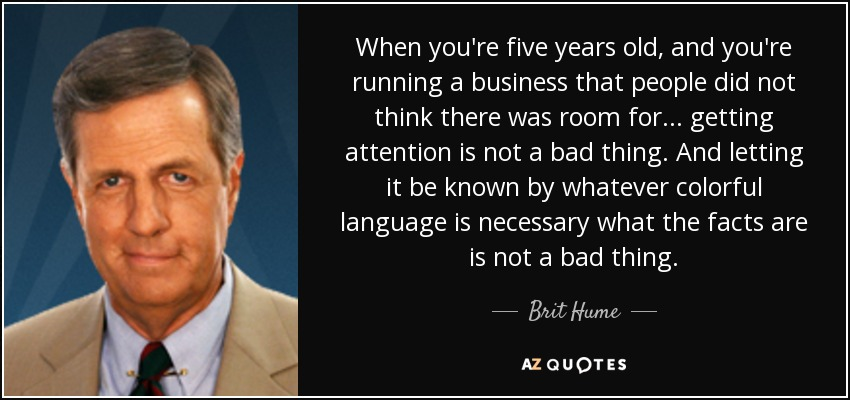 When you're five years old, and you're running a business that people did not think there was room for... getting attention is not a bad thing. And letting it be known by whatever colorful language is necessary what the facts are is not a bad thing. - Brit Hume