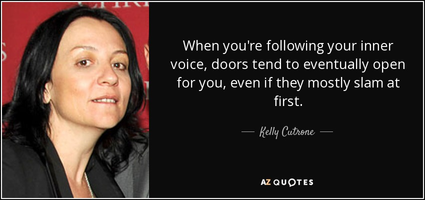 When you're following your inner voice, doors tend to eventually open for you, even if they mostly slam at first. - Kelly Cutrone