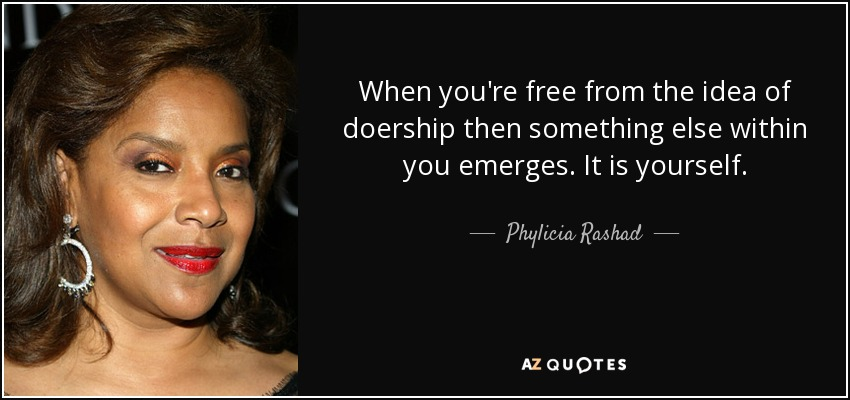 When you're free from the idea of doership then something else within you emerges. It is yourself. - Phylicia Rashad