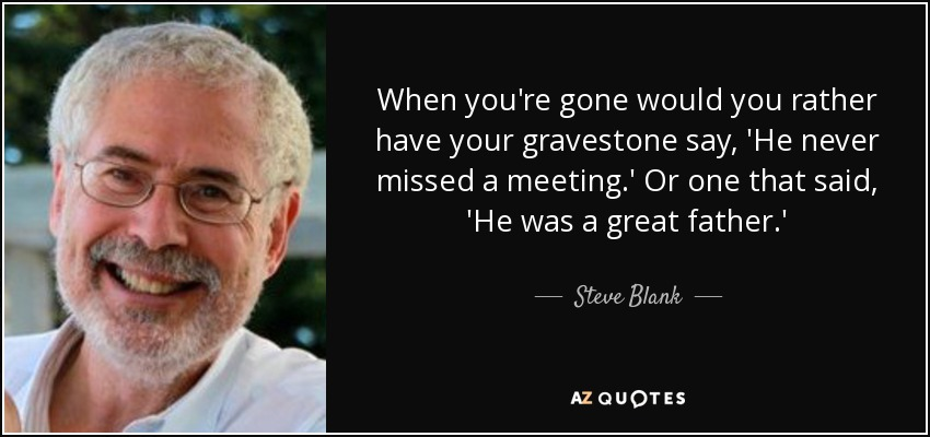 When you're gone would you rather have your gravestone say, 'He never missed a meeting.' Or one that said, 'He was a great father.' - Steve Blank