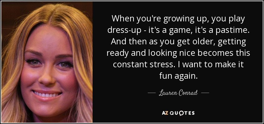 When you're growing up, you play dress-up - it's a game, it's a pastime. And then as you get older, getting ready and looking nice becomes this constant stress. I want to make it fun again. - Lauren Conrad