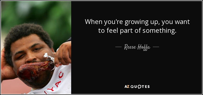When you're growing up, you want to feel part of something. - Reese Hoffa