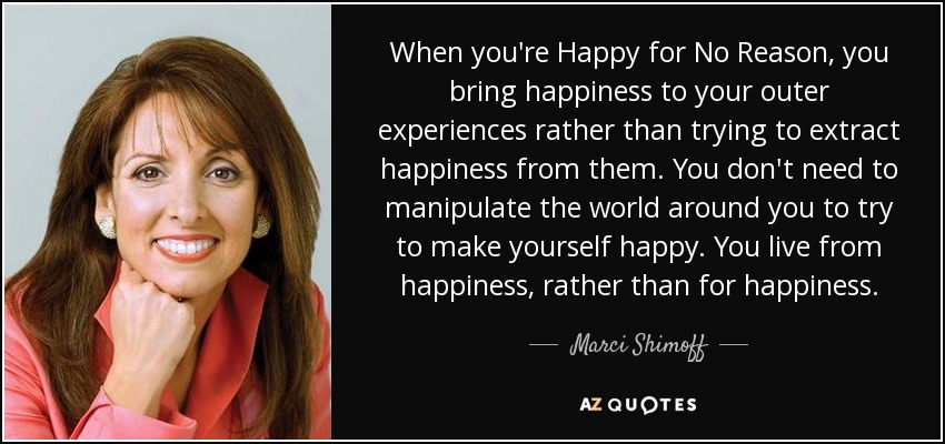 When you're Happy for No Reason, you bring happiness to your outer experiences rather than trying to extract happiness from them. You don't need to manipulate the world around you to try to make yourself happy. You live from happiness, rather than for happiness. - Marci Shimoff
