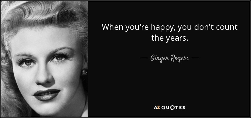 When you're happy, you don't count the years. - Ginger Rogers