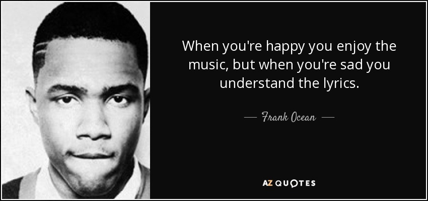 When you're happy you enjoy the music, but when you're sad you understand the lyrics. - Frank Ocean