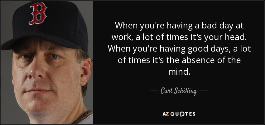 Curt Schilling Quote When Youre Having A Bad Day At Work A Lot