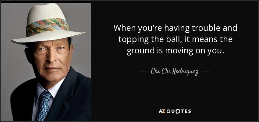 When you're having trouble and topping the ball, it means the ground is moving on you. - Chi Chi Rodriguez