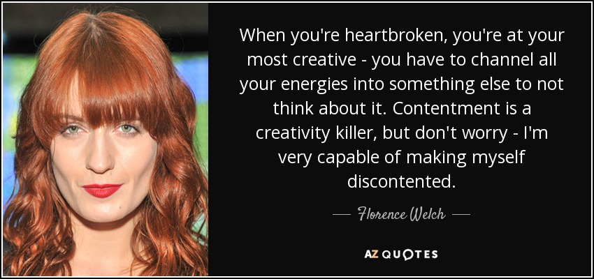 When you're heartbroken, you're at your most creative - you have to channel all your energies into something else to not think about it. Contentment is a creativity killer, but don't worry - I'm very capable of making myself discontented. - Florence Welch