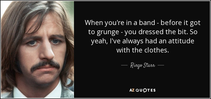 When you're in a band - before it got to grunge - you dressed the bit. So yeah, I've always had an attitude with the clothes. - Ringo Starr
